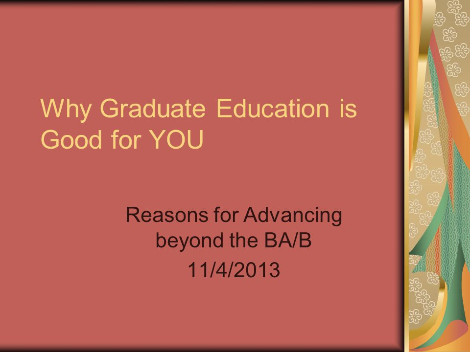 Why Graduate Education is Good for YOU Reasons for Advancing beyond the BA/B 11/4/2013