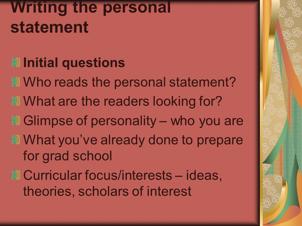 Writing the personal statement Initial questions Who reads the personal statement? What are the readers looking for? Glimpse of personality – who you