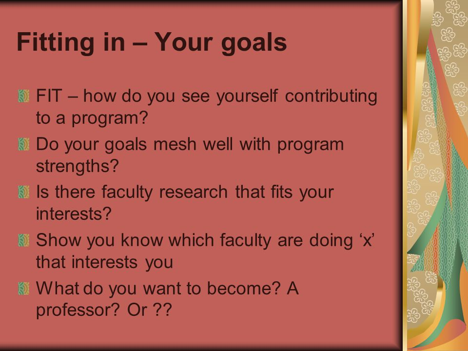 Fitting in – Your goals FIT – how do you see yourself contributing to a program.