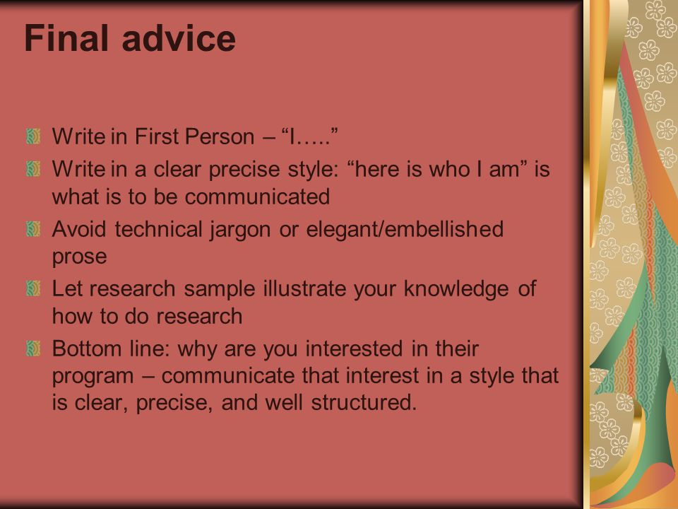 Final advice Write in First Person – I….. Write in a clear precise style: here is who I am is what is to be communicated Avoid technical jargon or elegant/embellished prose Let research sample illustrate your knowledge of how to do research Bottom line: why are you interested in their program – communicate that interest in a style that is clear, precise, and well structured.