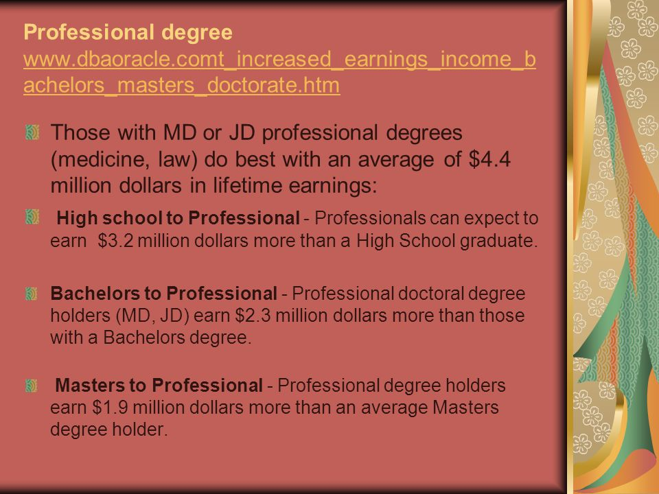 Professional degree www.dbaoracle.comt_increased_earnings_income_b achelors_masters_doctorate.htm www.dbaoracle.comt_increased_earnings_income_b achelors_masters_doctorate.htm Those with MD or JD professional degrees (medicine, law) do best with an average of $4.4 million dollars in lifetime earnings: High school to Professional - Professionals can expect to earn $3.2 million dollars more than a High School graduate.