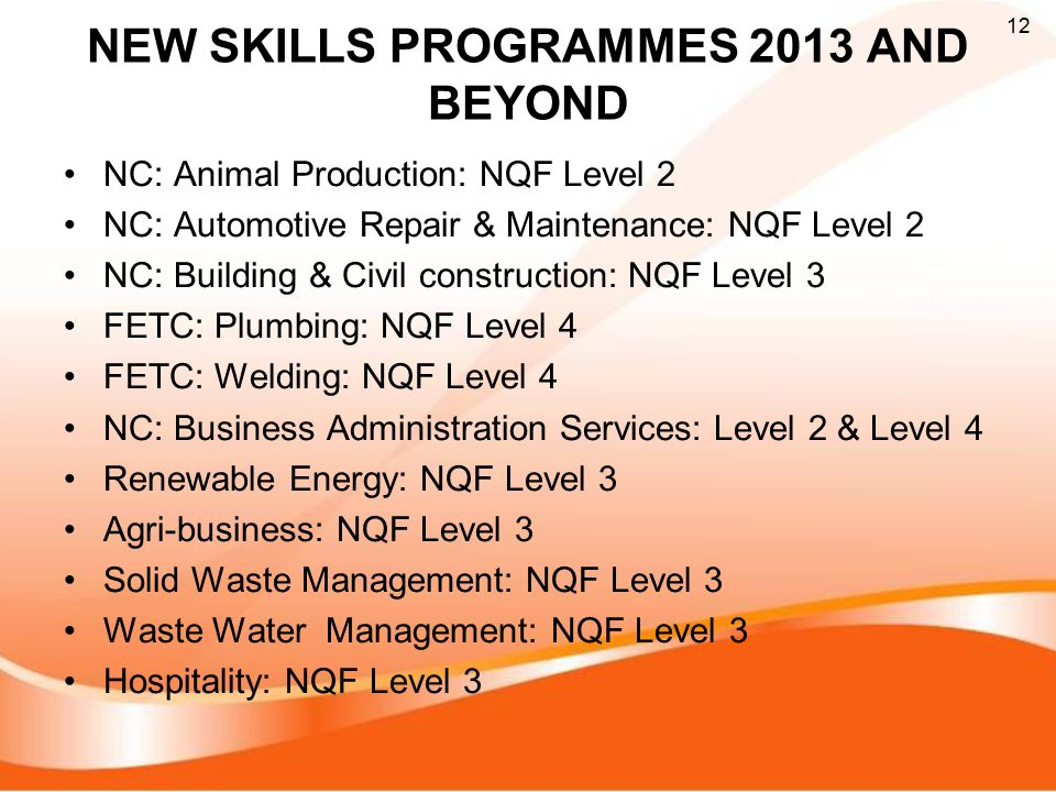 NEW SKILLS PROGRAMMES 2013 AND BEYOND NC: Animal Production: NQF Level 2 NC: Automotive Repair & Maintenance: NQF Level 2 NC: Building & Civil construction: NQF Level 3 FETC: Plumbing: NQF Level 4 FETC: Welding: NQF Level 4 NC: Business Administration Services: Level 2 & Level 4 Renewable Energy: NQF Level 3 Agri-business: NQF Level 3 Solid Waste Management: NQF Level 3 Waste Water Management: NQF Level 3 Hospitality: NQF Level 3 12
