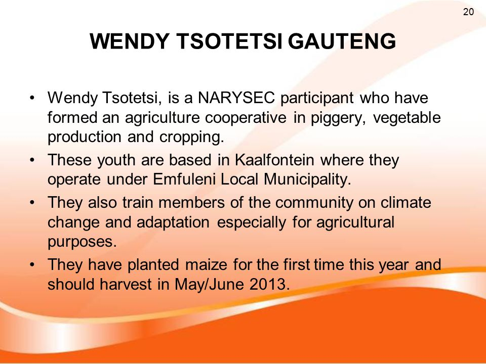 WENDY TSOTETSI GAUTENG Wendy Tsotetsi, is a NARYSEC participant who have formed an agriculture cooperative in piggery, vegetable production and cropping.