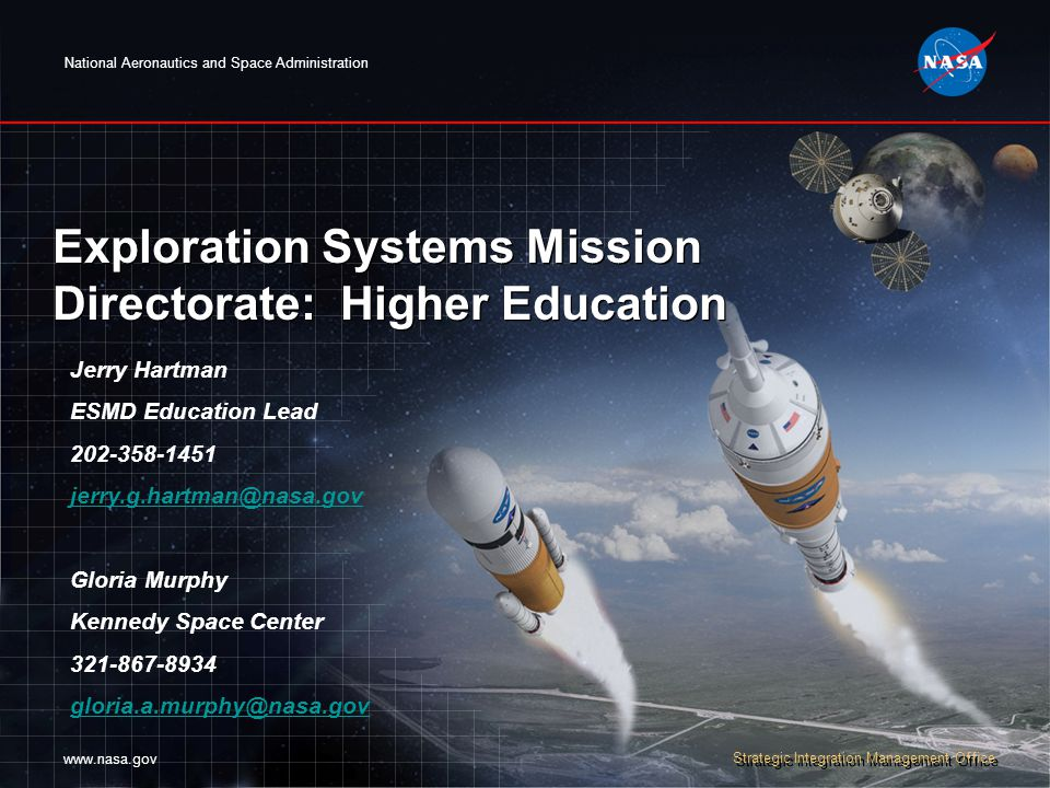 National Aeronautics and Space Administration www.nasa.gov Strategic Integration Management Office Exploration Systems Mission Directorate: Higher Education Jerry Hartman ESMD Education Lead 202-358-1451 jerry.g.hartman@nasa.gov Gloria Murphy Kennedy Space Center 321-867-8934 gloria.a.murphy@nasa.gov