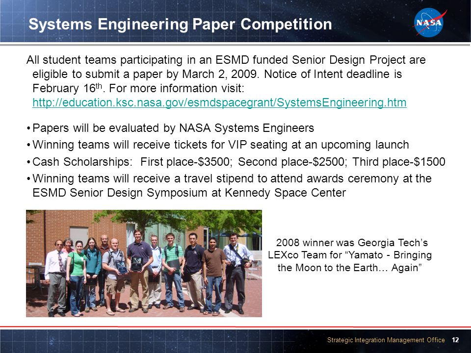 Strategic Integration Management Office 12 Systems Engineering Paper Competition All student teams participating in an ESMD funded Senior Design Project are eligible to submit a paper by March 2, 2009.