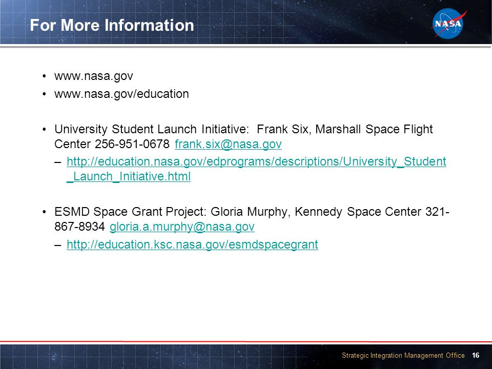Strategic Integration Management Office 16 For More Information www.nasa.gov www.nasa.gov/education University Student Launch Initiative: Frank Six, Marshall Space Flight Center 256-951-0678 frank.six@nasa.govfrank.six@nasa.gov –http://education.nasa.gov/edprograms/descriptions/University_Student _Launch_Initiative.htmlhttp://education.nasa.gov/edprograms/descriptions/University_Student _Launch_Initiative.html ESMD Space Grant Project: Gloria Murphy, Kennedy Space Center 321- 867-8934 gloria.a.murphy@nasa.govgloria.a.murphy@nasa.gov –http://education.ksc.nasa.gov/esmdspacegranthttp://education.ksc.nasa.gov/esmdspacegrant