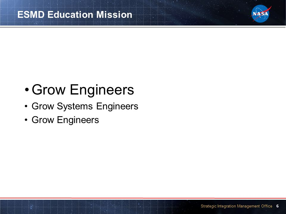 Strategic Integration Management Office 6 ESMD Education Mission Grow Engineers Grow Systems Engineers Grow Engineers