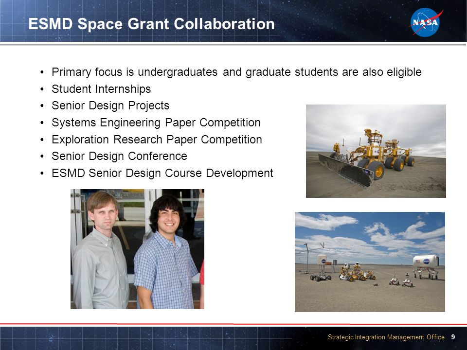 Strategic Integration Management Office 9 ESMD Space Grant Collaboration Primary focus is undergraduates and graduate students are also eligible Student Internships Senior Design Projects Systems Engineering Paper Competition Exploration Research Paper Competition Senior Design Conference ESMD Senior Design Course Development