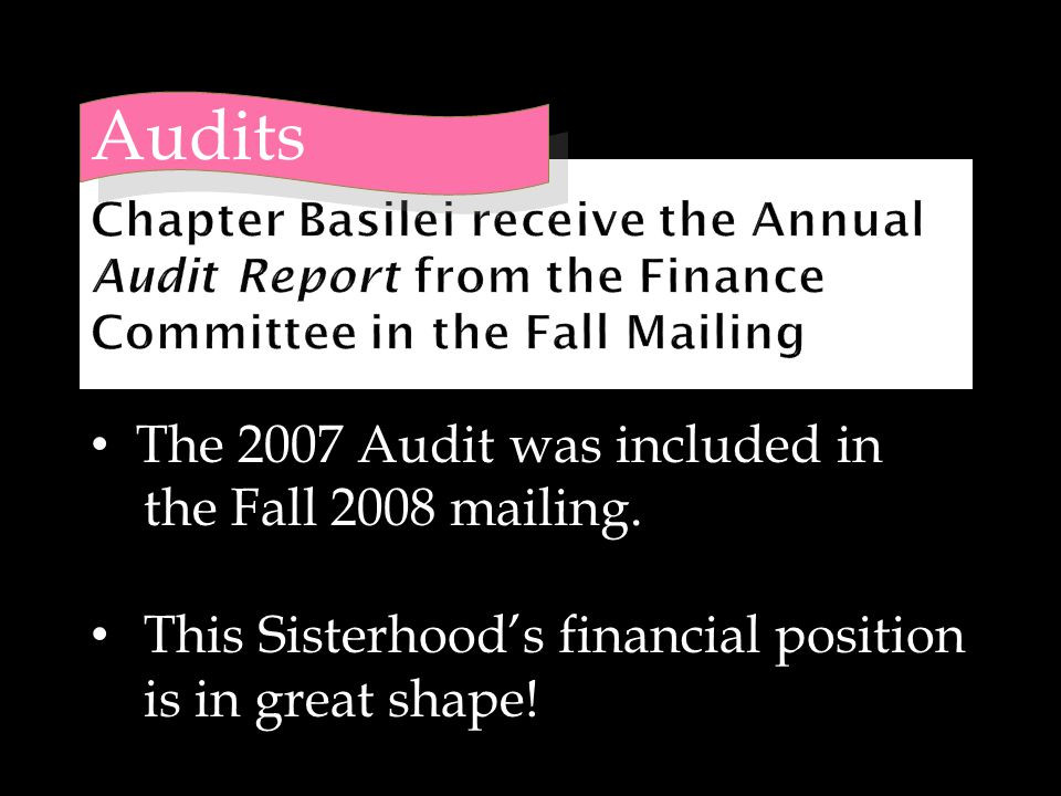 The 2007 Audit was included in the Fall 2008 mailing. This Sisterhood's financial position is in great shape! Audits