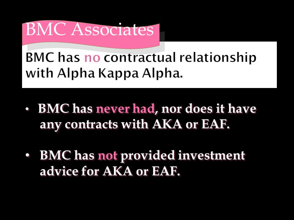 BMC Associates BMC has never had, nor does it have any contracts with AKA or EAF. BMC has not provided investment advice for AKA or EAF. BMC has never