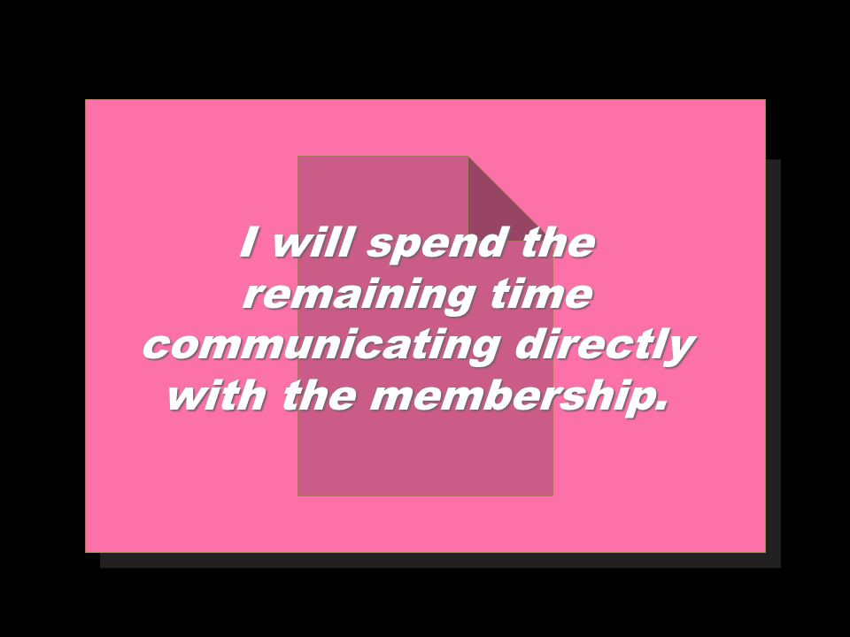 I will spend the remaining time communicating directly with the membership.
