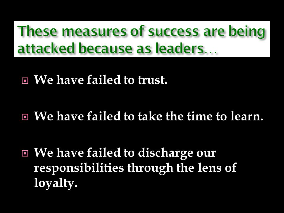 WWe have failed to trust. WWe have failed to take the time to learn. WWe have failed to discharge our responsibilities through the lens of loyal