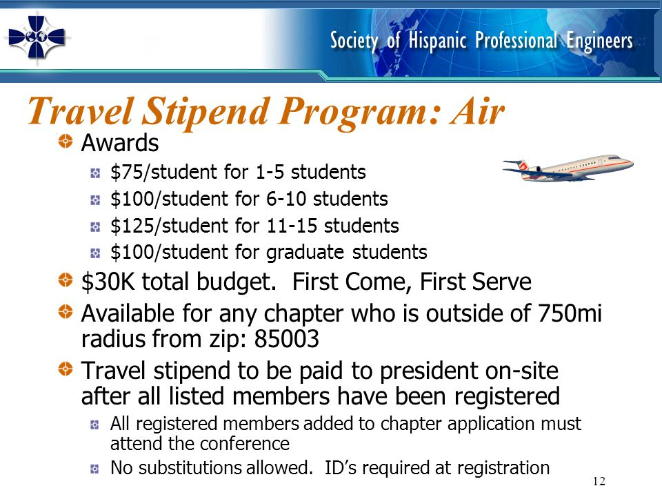 12 Travel Stipend Program: Air Awards $75/student for 1-5 students $100/student for 6-10 students $125/student for 11-15 students $100/student for graduate students $30K total budget.