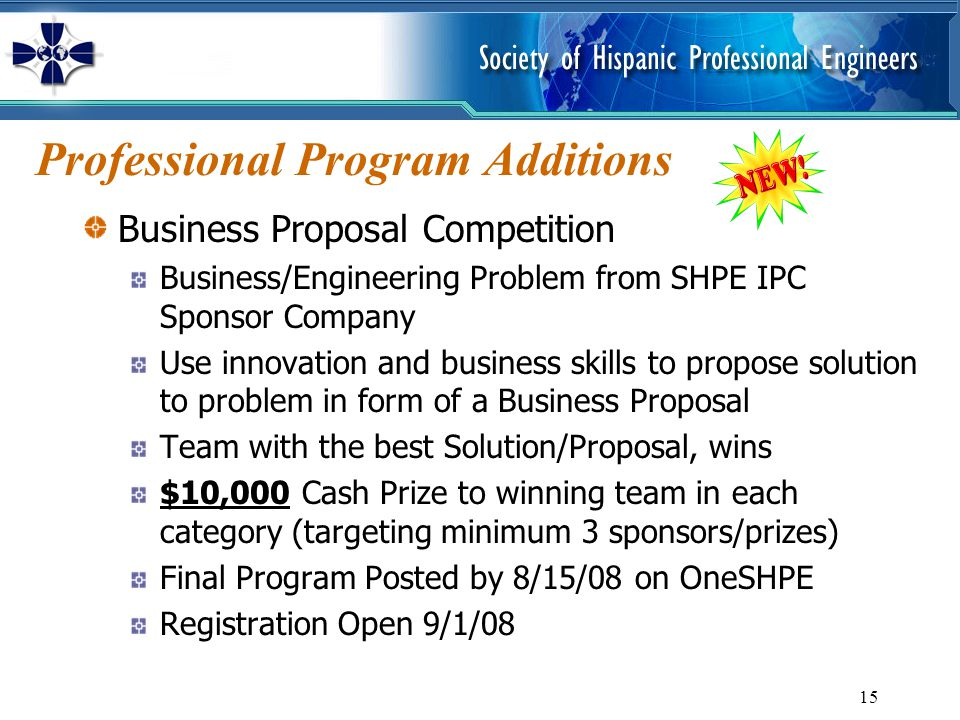 15 Professional Program Additions Business Proposal Competition Business/Engineering Problem from SHPE IPC Sponsor Company Use innovation and business skills to propose solution to problem in form of a Business Proposal Team with the best Solution/Proposal, wins $10,000 Cash Prize to winning team in each category (targeting minimum 3 sponsors/prizes) Final Program Posted by 8/15/08 on OneSHPE Registration Open 9/1/08