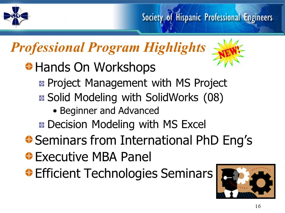 16 Professional Program Highlights Hands On Workshops Project Management with MS Project Solid Modeling with SolidWorks (08) Beginner and Advanced Dec