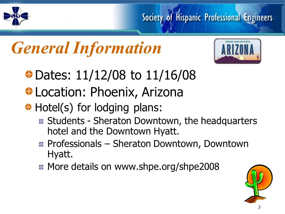 3 General Information Dates: 11/12/08 to 11/16/08 Location: Phoenix, Arizona Hotel(s) for lodging plans: Students - Sheraton Downtown, the headquarter