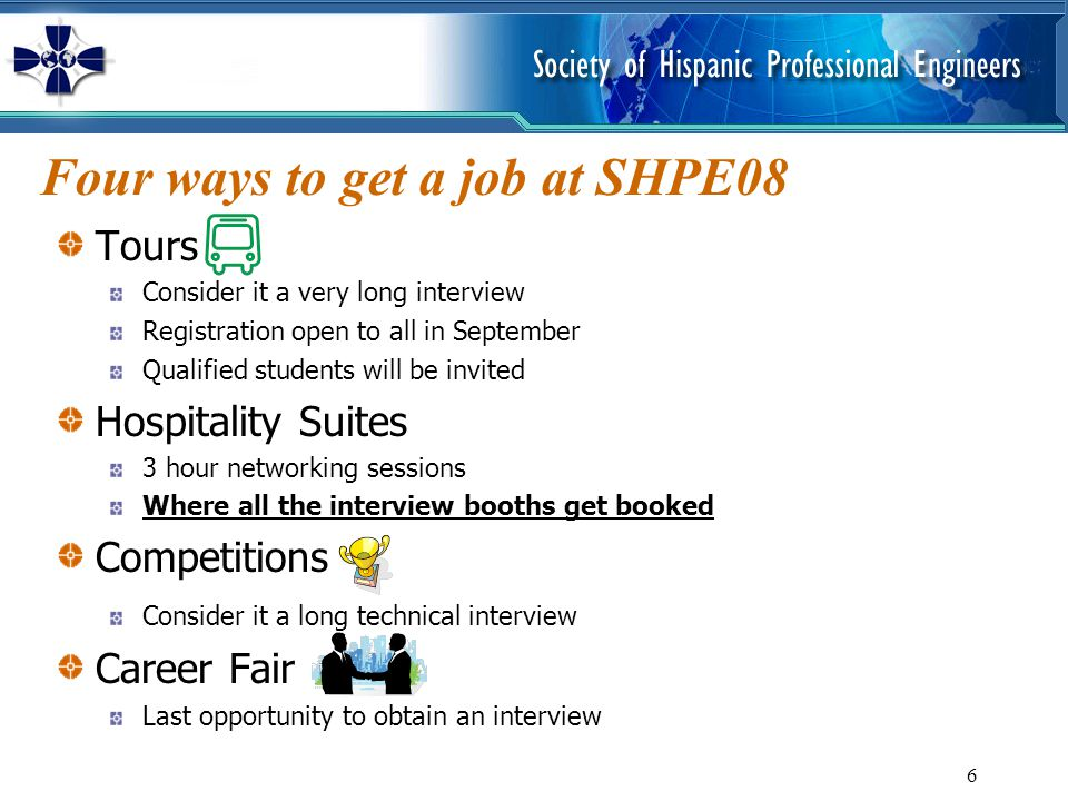 6 Four ways to get a job at SHPE08 Tours Consider it a very long interview Registration open to all in September Qualified students will be invited Ho