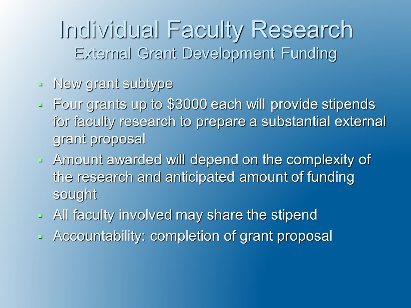 Individual Faculty Research External Grant Development Funding  New grant subtype  Four grants up to $3000 each will provide stipends for faculty research to prepare a substantial external grant proposal  Amount awarded will depend on the complexity of the research and anticipated amount of funding sought  All faculty involved may share the stipend  Accountability: completion of grant proposal