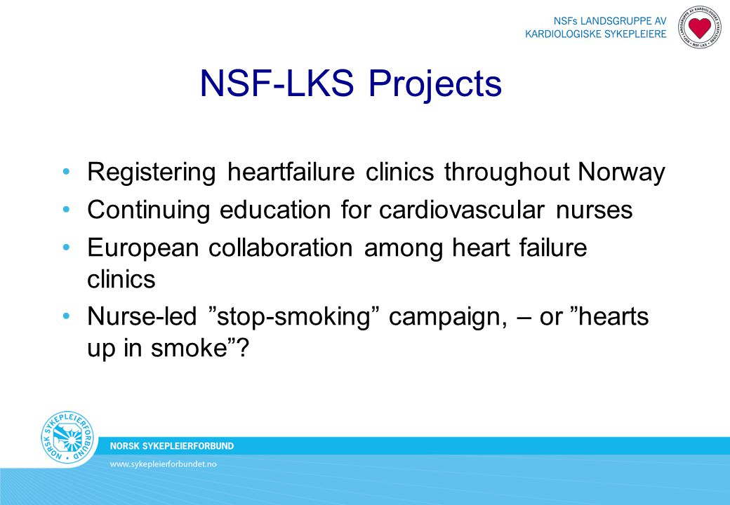 NSF-LKS Projects Registering heartfailure clinics throughout Norway Continuing education for cardiovascular nurses European collaboration among heart failure clinics Nurse-led stop-smoking campaign, – or hearts up in smoke