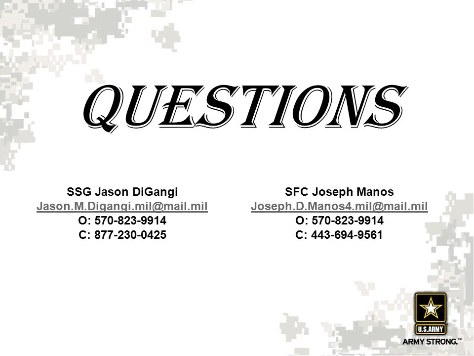 Questions SSG Jason DiGangi Jason.M.Digangi.mil@mail.mil O: 570-823-9914 C: 877-230-0425 SFC Joseph Manos Joseph.D.Manos4.mil@mail.mil O: 570-823-9914