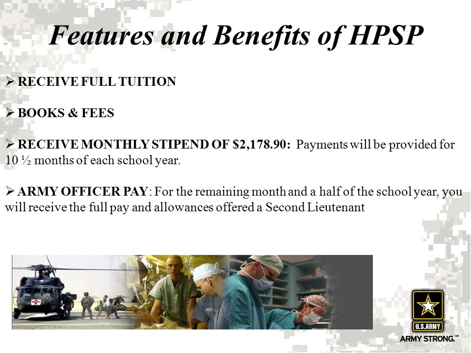 Features and Benefits of HPSP  RECEIVE FULL TUITION  BOOKS & FEES  RECEIVE MONTHLY STIPEND OF $2,178.90: Payments will be provided for 10 ½ months