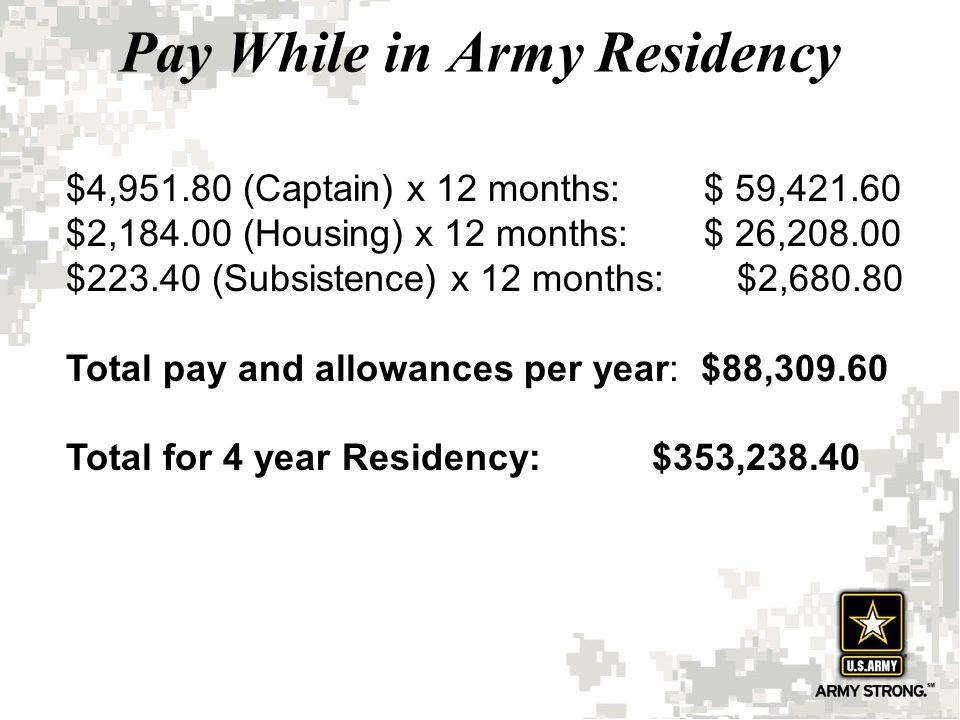 Pay While in Army Residency $4,951.80 (Captain) x 12 months: $ 59,421.60 $2,184.00 (Housing) x 12 months: $ 26,208.00 $223.40 (Subsistence) x 12 month