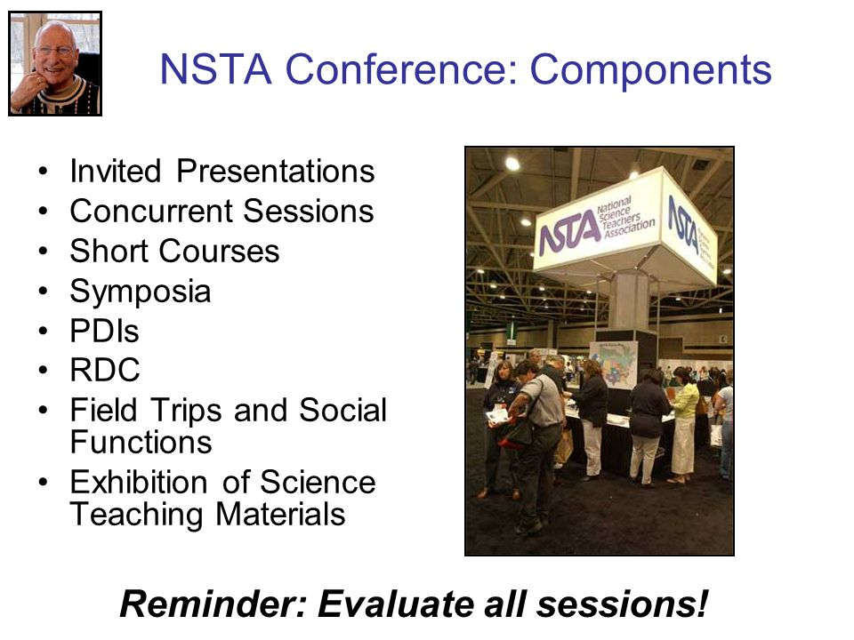 NSTA Conference: Components Invited Presentations Concurrent Sessions Short Courses Symposia PDIs RDC Field Trips and Social Functions Exhibition of Science Teaching Materials Reminder: Evaluate all sessions!