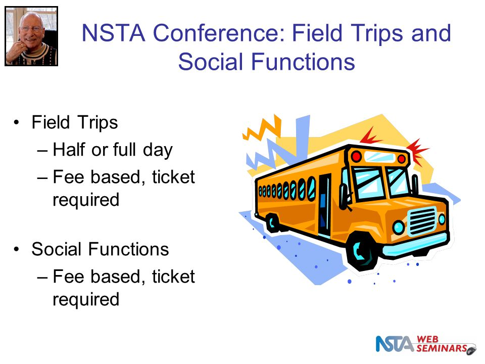 NSTA Conference: Field Trips and Social Functions Field Trips –Half or full day –Fee based, ticket required Social Functions –Fee based, ticket required