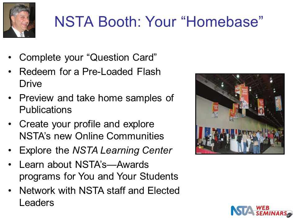 NSTA Booth: Your Homebase Complete your Question Card Redeem for a Pre-Loaded Flash Drive Preview and take home samples of Publications Create your profile and explore NSTA's new Online Communities Explore the NSTA Learning Center Learn about NSTA's—Awards programs for You and Your Students Network with NSTA staff and Elected Leaders
