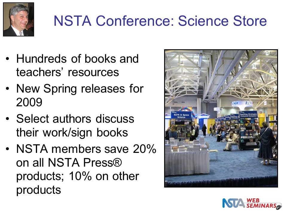 NSTA Conference: Science Store Hundreds of books and teachers' resources New Spring releases for 2009 Select authors discuss their work/sign books NSTA members save 20% on all NSTA Press® products; 10% on other products