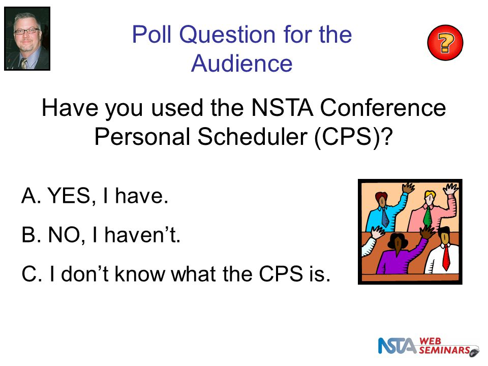 Poll Question for the Audience Have you used the NSTA Conference Personal Scheduler (CPS).