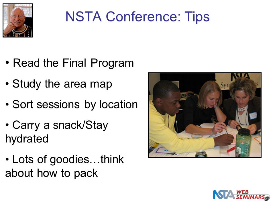 NSTA Conference: Tips Read the Final Program Study the area map Sort sessions by location Carry a snack/Stay hydrated Lots of goodies…think about how to pack