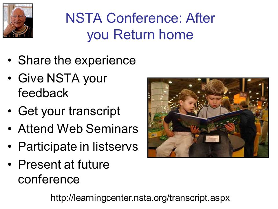 NSTA Conference: After you Return home Share the experience Give NSTA your feedback Get your transcript Attend Web Seminars Participate in listservs Present at future conference http://learningcenter.nsta.org/transcript.aspx