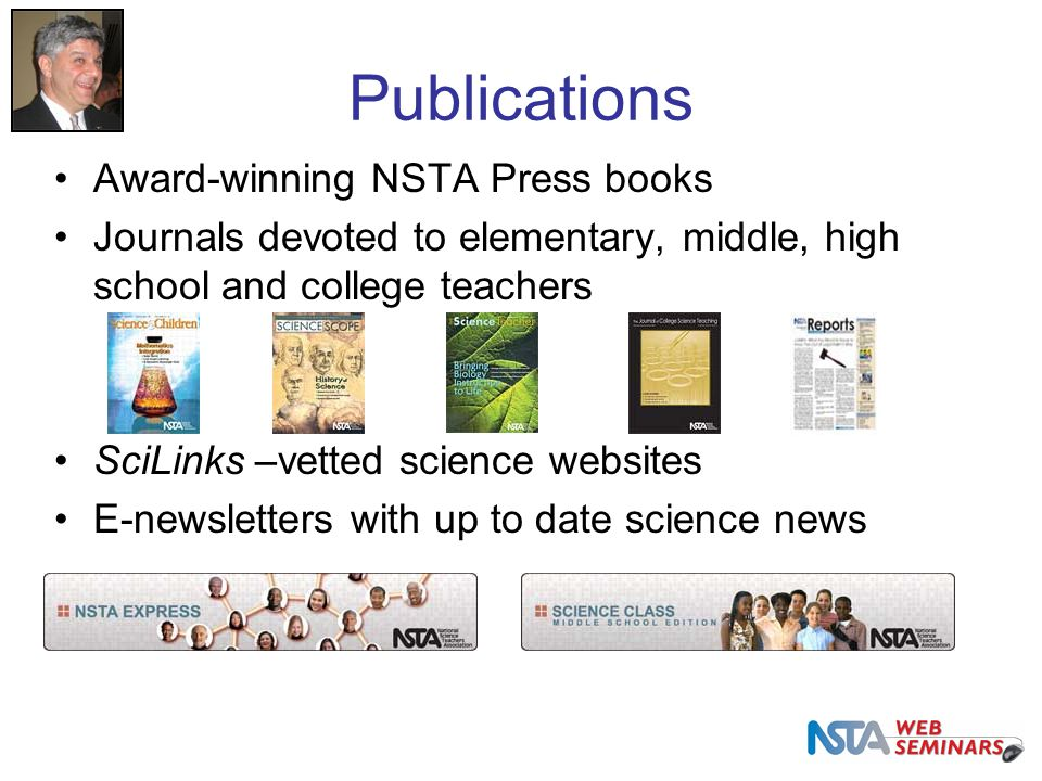 Publications Award-winning NSTA Press books Journals devoted to elementary, middle, high school and college teachers SciLinks –vetted science websites E-newsletters with up to date science news