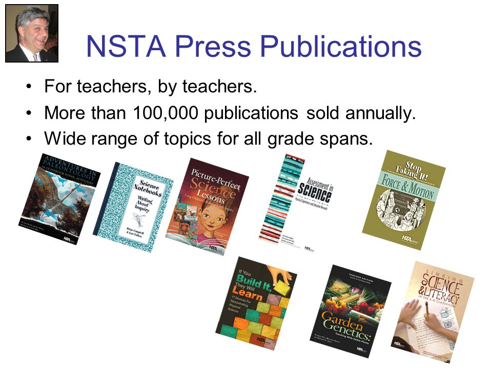 NSTA Press Publications For teachers, by teachers. More than 100,000 publications sold annually. Wide range of topics for all grade spans.