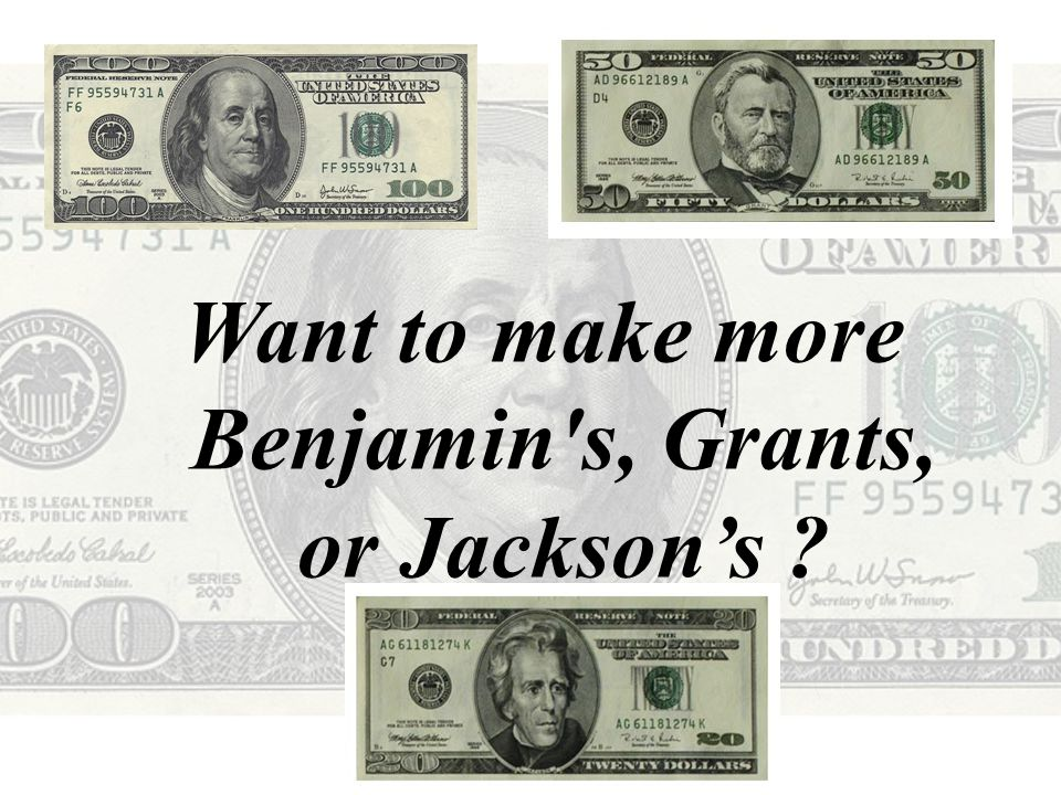 Want to make more Benjamin s, Grants, or Jackson's ?