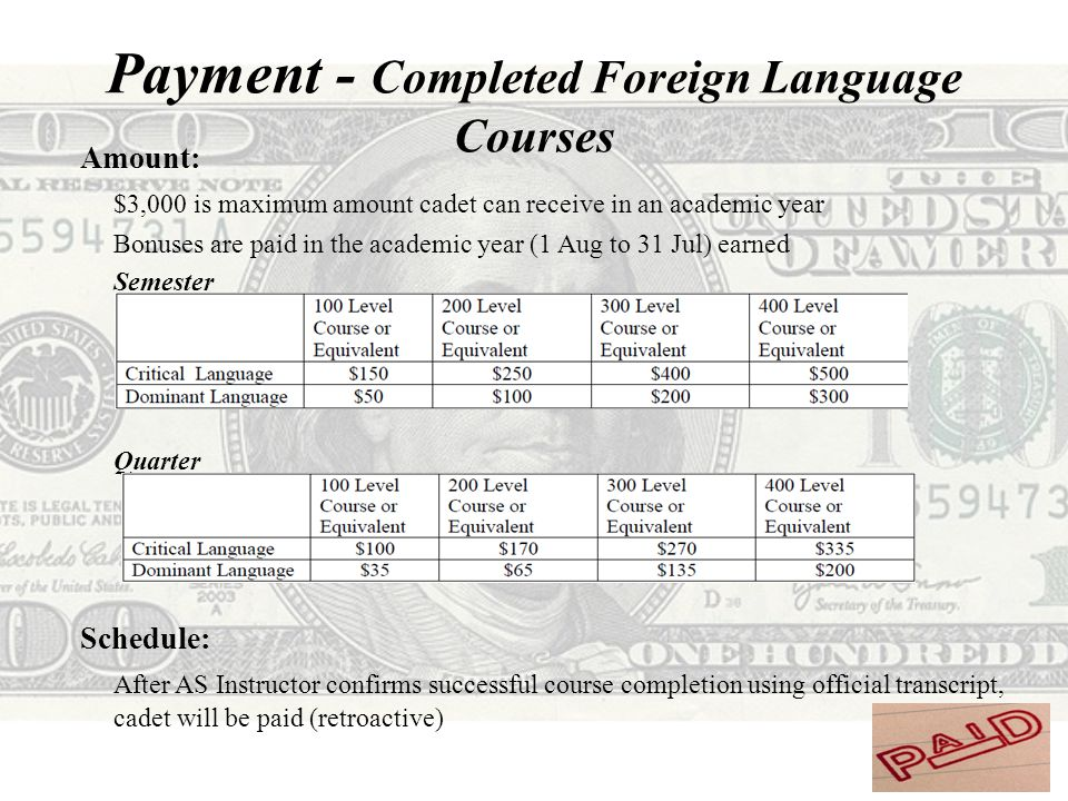 Payment - Completed Foreign Language Courses Amount: $3,000 is maximum amount cadet can receive in an academic year Bonuses are paid in the academic year (1 Aug to 31 Jul) earned Semester Quarter Schedule: After AS Instructor confirms successful course completion using official transcript, cadet will be paid (retroactive)