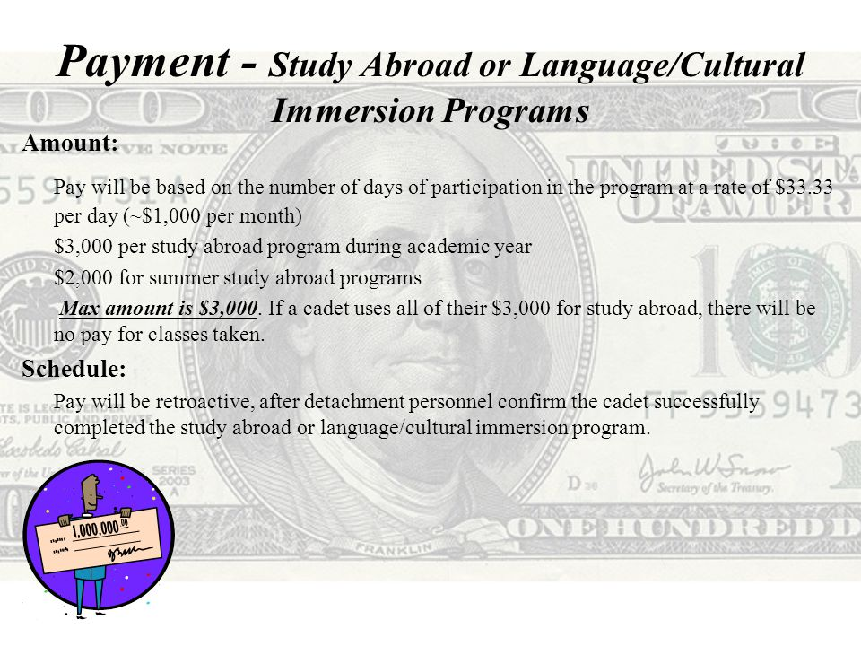 Payment - Study Abroad or Language/Cultural Immersion Programs Amount: Pay will be based on the number of days of participation in the program at a rate of $33.33 per day (~$1,000 per month) $3,000 per study abroad program during academic year $2,000 for summer study abroad programs Max amount is $3,000.