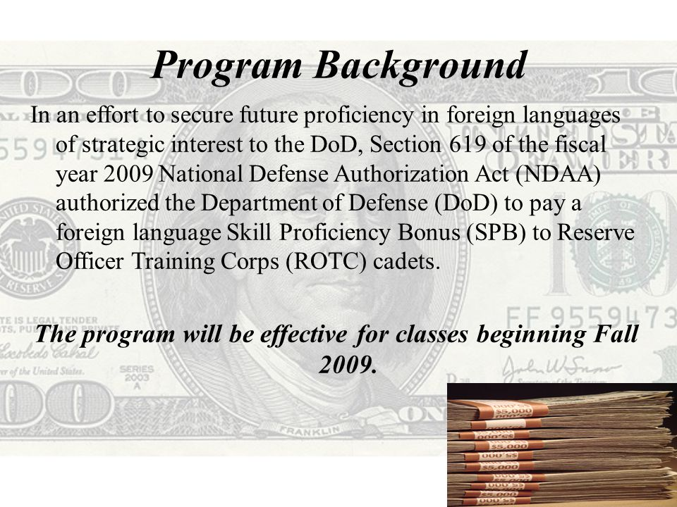 Program Background In an effort to secure future proficiency in foreign languages of strategic interest to the DoD, Section 619 of the fiscal year 2009 National Defense Authorization Act (NDAA) authorized the Department of Defense (DoD) to pay a foreign language Skill Proficiency Bonus (SPB) to Reserve Officer Training Corps (ROTC) cadets.