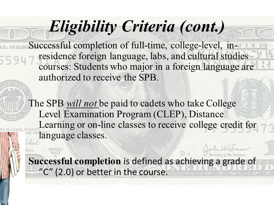 Eligibility Criteria (cont.) Successful completion of an approved study abroad or language/cultural immersion program in a language, or country that speaks a language Examples include; University-sponsored programs that award academic credit to the cadet upon completion AFROTC-sponsored Professional Development Training (PDT) immersion programs, such as the Cadet Language Immersion Program (CLIP) and the Cadet Cultural Immersion Program (CCIP) Contracted Cadet + Foreign Language = $$$$$