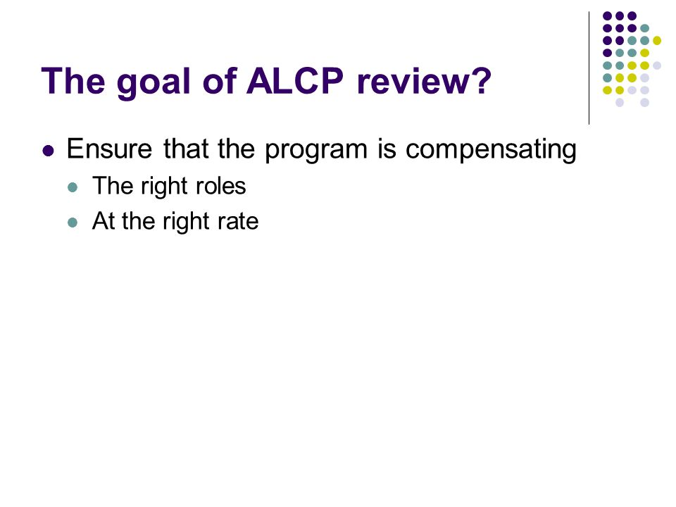 The goal of ALCP review Ensure that the program is compensating The right roles At the right rate
