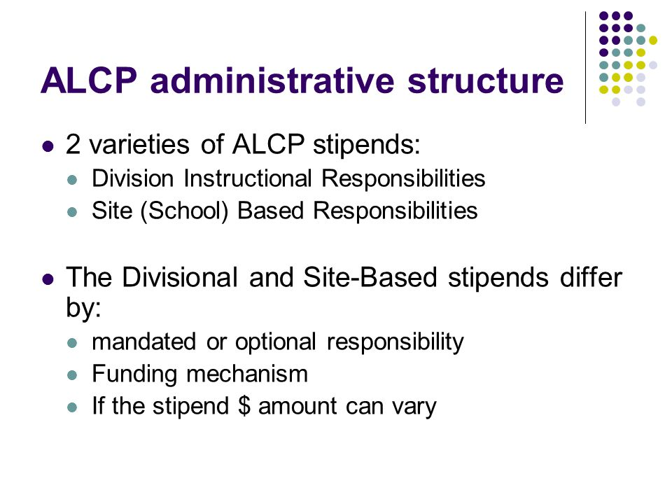 ALCP administrative structure 2 varieties of ALCP stipends: Division Instructional Responsibilities Site (School) Based Responsibilities The Divisional and Site-Based stipends differ by: mandated or optional responsibility Funding mechanism If the stipend $ amount can vary
