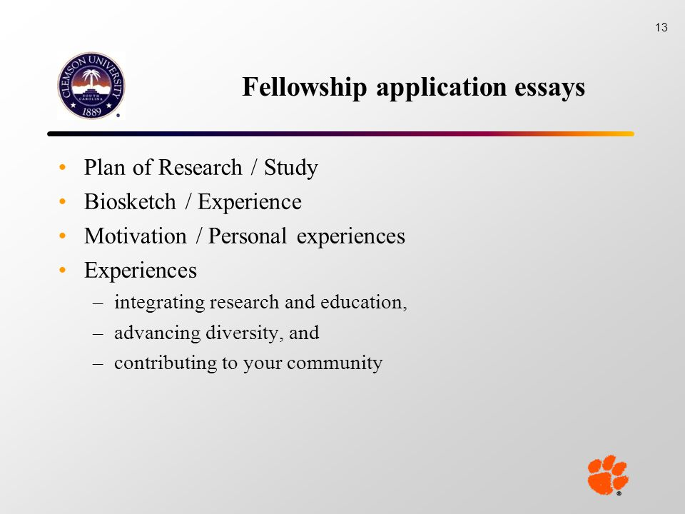 Fellowship application essays Plan of Research / Study Biosketch / Experience Motivation / Personal experiences Experiences –integrating research and education, –advancing diversity, and –contributing to your community 13