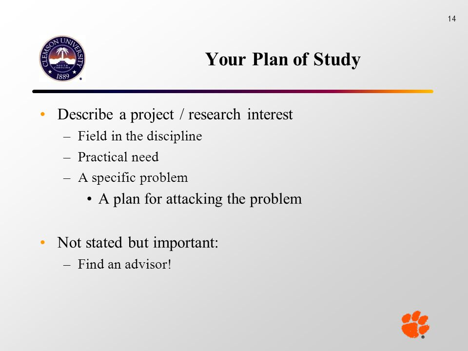 Your Plan of Study Describe a project / research interest –Field in the discipline –Practical need –A specific problem A plan for attacking the problem Not stated but important: –Find an advisor.