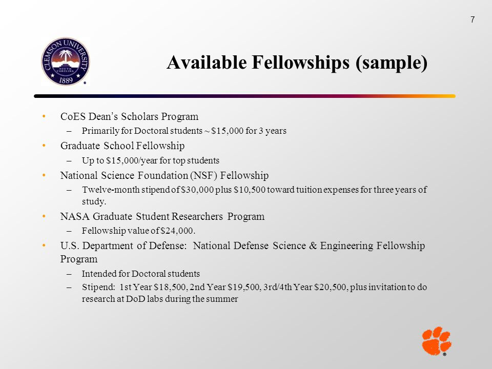 Available Fellowships (sample) CoES Dean's Scholars Program –Primarily for Doctoral students ~ $15,000 for 3 years Graduate School Fellowship –Up to $15,000/year for top students National Science Foundation (NSF) Fellowship –Twelve-month stipend of $30,000 plus $10,500 toward tuition expenses for three years of study.