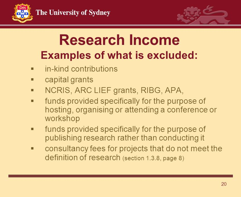 20 Research Income Examples of what is excluded:  in-kind contributions  capital grants  NCRIS, ARC LIEF grants, RIBG, APA,  funds provided specifically for the purpose of hosting, organising or attending a conference or workshop  funds provided specifically for the purpose of publishing research rather than conducting it  consultancy fees for projects that do not meet the definition of research (section 1.3.8, page 8)
