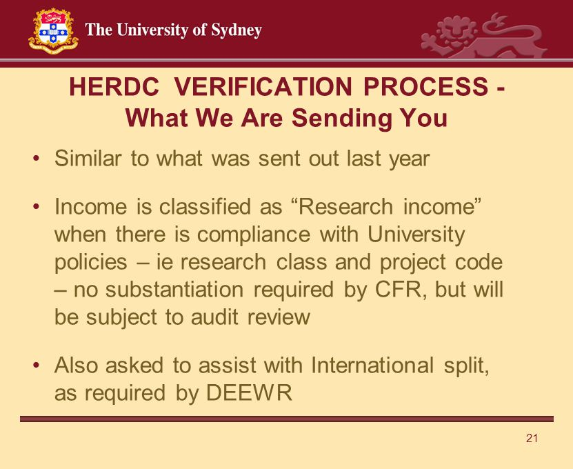 21 HERDC VERIFICATION PROCESS - What We Are Sending You Similar to what was sent out last year Income is classified as Research income when there is compliance with University policies – ie research class and project code – no substantiation required by CFR, but will be subject to audit review Also asked to assist with International split, as required by DEEWR