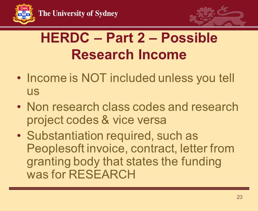 23 HERDC – Part 2 – Possible Research Income Income is NOT included unless you tell us Non research class codes and research project codes & vice versa Substantiation required, such as Peoplesoft invoice, contract, letter from granting body that states the funding was for RESEARCH