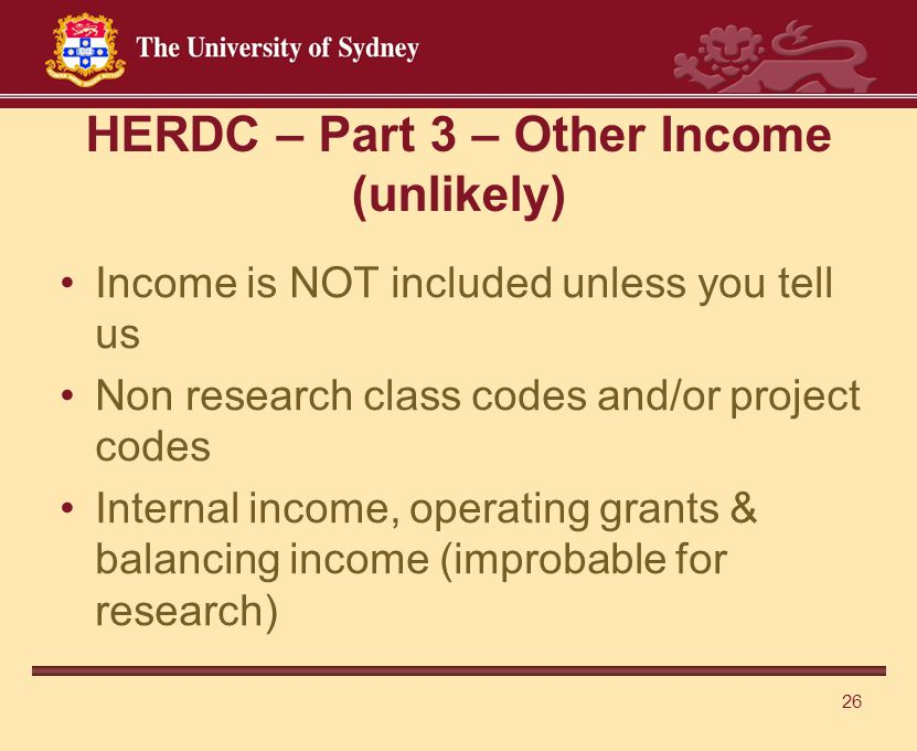 26 HERDC – Part 3 – Other Income (unlikely) Income is NOT included unless you tell us Non research class codes and/or project codes Internal income, operating grants & balancing income (improbable for research)