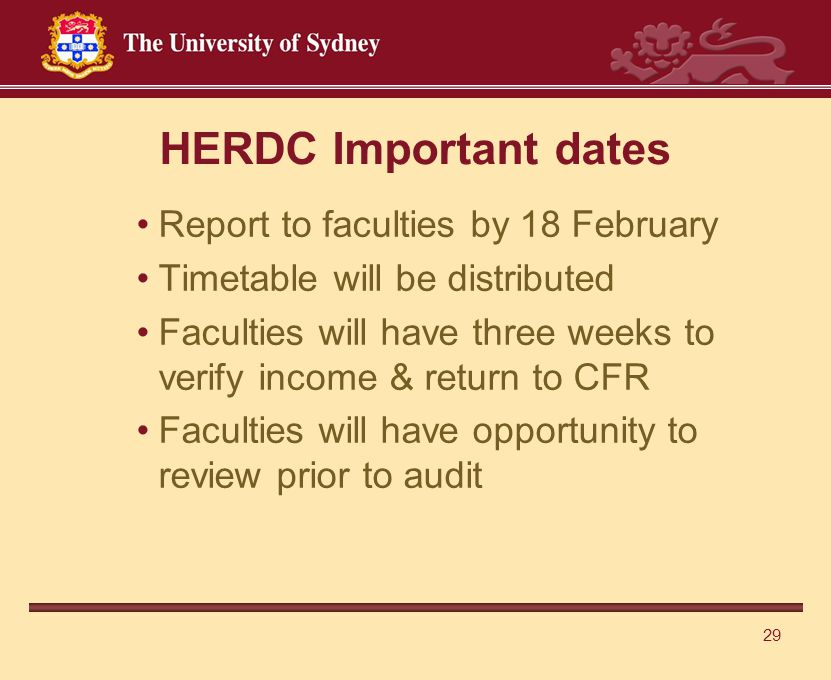 29 HERDC Important dates Report to faculties by 18 February Timetable will be distributed Faculties will have three weeks to verify income & return to CFR Faculties will have opportunity to review prior to audit